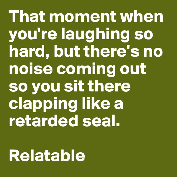 That moment when you're laughing so hard, but there's no noise coming out so you sit there clapping like a retarded seal.  Relatable