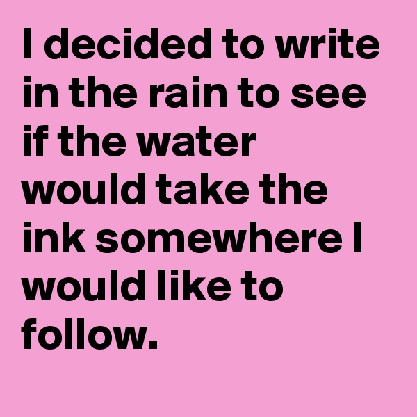 I decided to write in the rain to see if the water would take the ink somewhere I would like to follow.