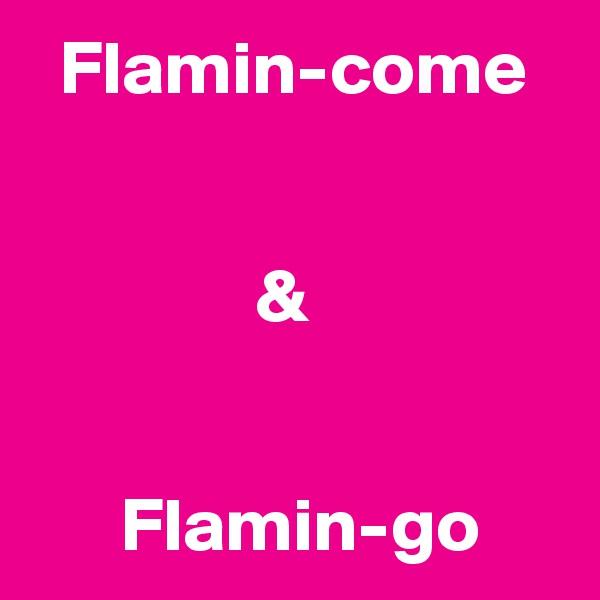 Flamin-come                  &         Flamin-go