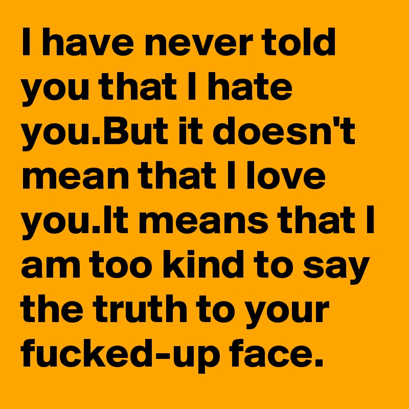 I have never told you that I hate you.But it doesn't mean that I love you.It means that I am too kind to say the truth to your fucked-up face.