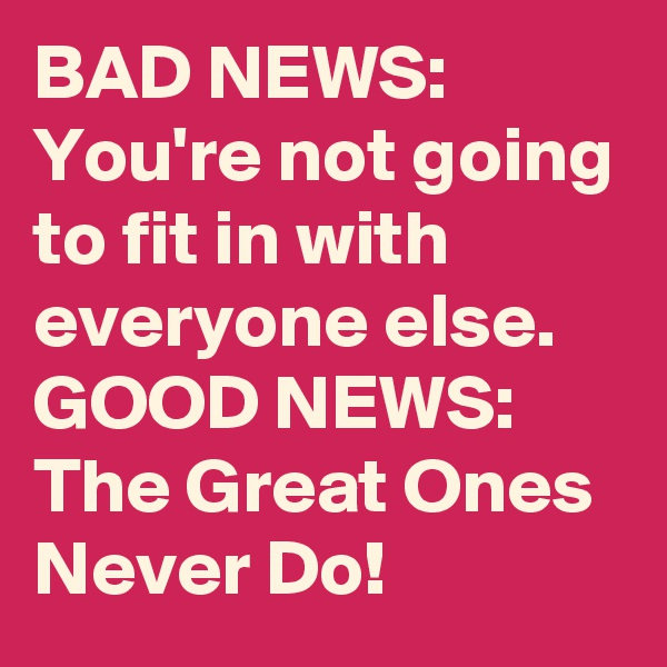 BAD NEWS: You're not going to fit in with everyone else. GOOD NEWS: The Great Ones Never Do!