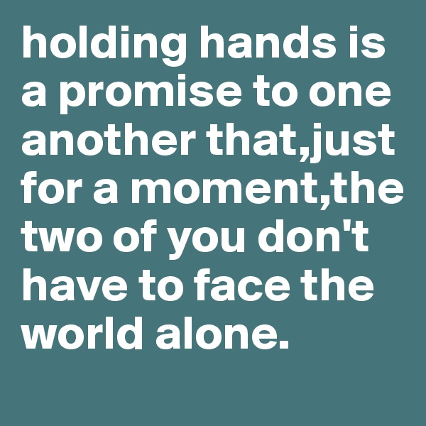 holding hands is a promise to one another that,just for a moment,the two of you don't have to face the world alone.