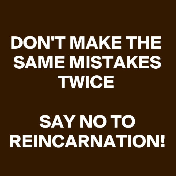 DON'T MAKE THE SAME MISTAKES TWICE  SAY NO TO REINCARNATION!
