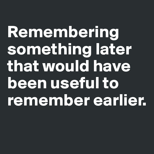Remembering something later that would have been useful to remember earlier.