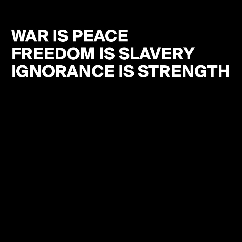war is peace freedom is slavery ignorance is strength War is peace, freedom is slavery orwell seems to be saying that ignorance is the opposite of strength why not say weakness is strength does 1984 make a.