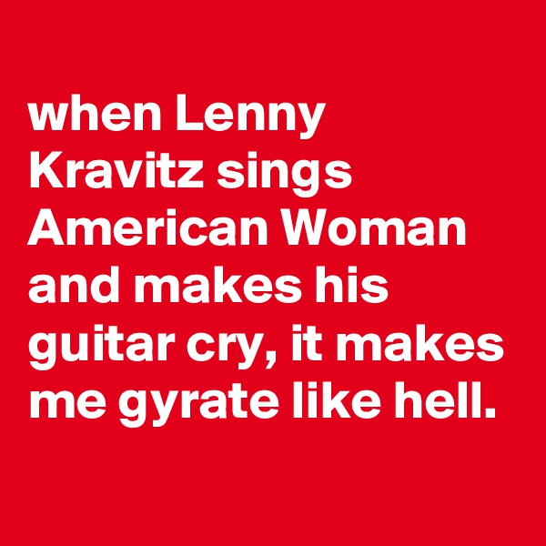 when Lenny Kravitz sings American Woman and makes his guitar cry, it makes me gyrate like hell.