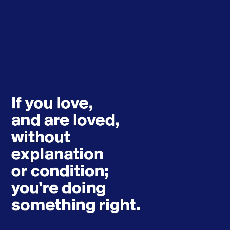If you love,  and are loved,  without  explanation  or condition; you're doing  something right.