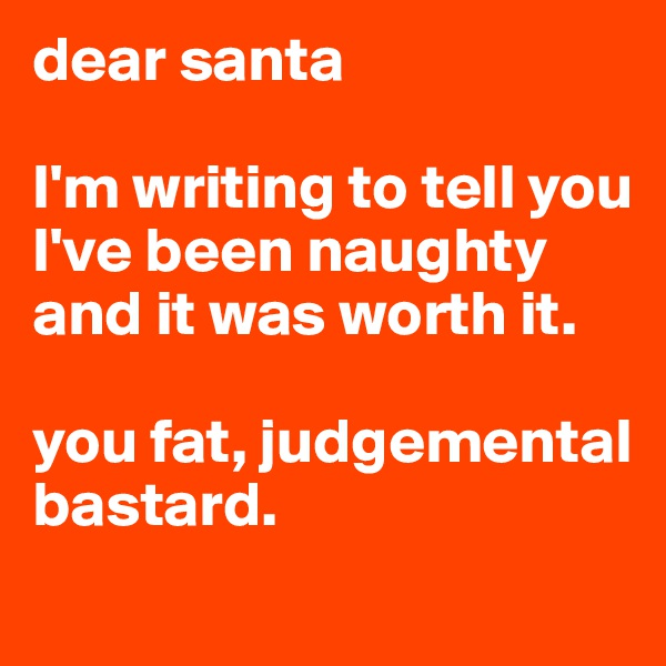 dear santa  I'm writing to tell you I've been naughty and it was worth it.   you fat, judgemental bastard.