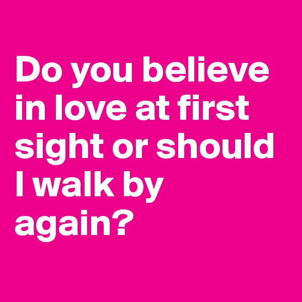 Do you believe in love at first sight or should I walk by again?