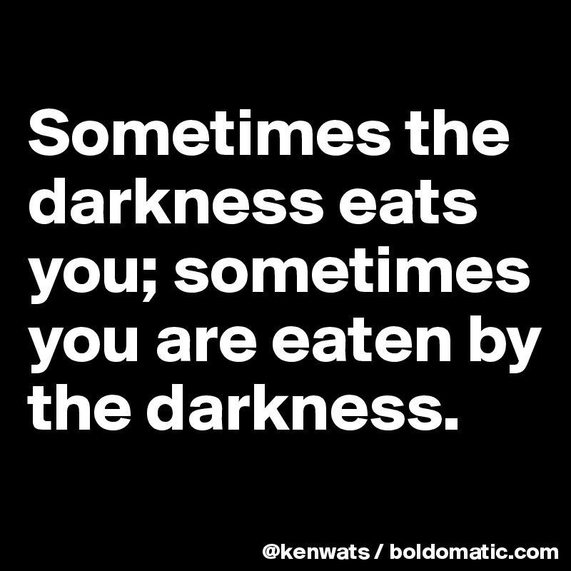 Sometimes the darkness eats you; sometimes you are eaten by the darkness.