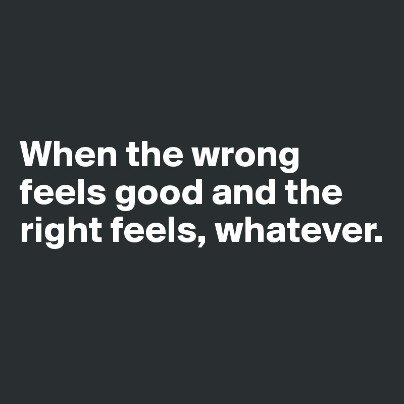 When the wrong feels good and the right feels, whatever.
