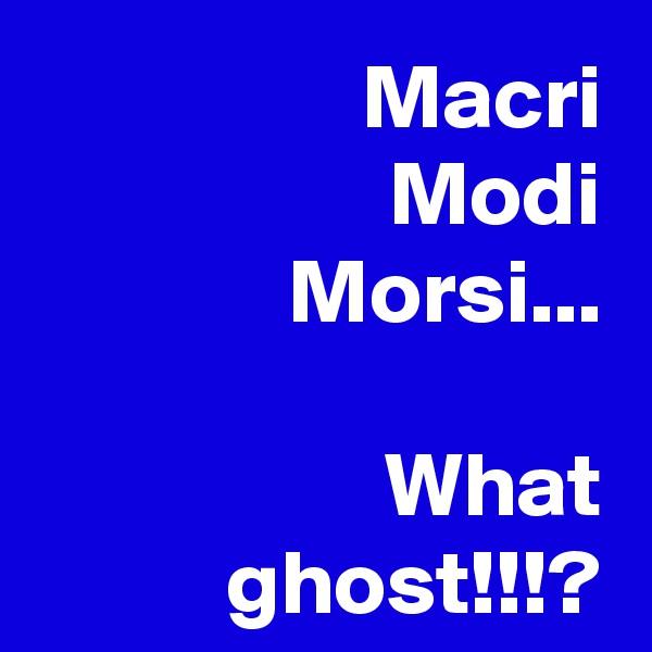 Macri Modi Morsi...  What ghost!!!?