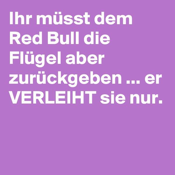 Ihr müsst dem Red Bull die Flügel aber zurückgeben ... er VERLEIHT sie nur.
