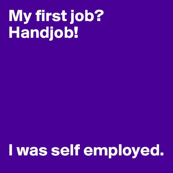My first job?  Handjob!       I was self employed.