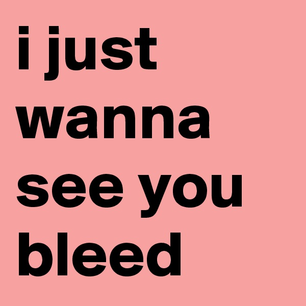 i just wanna see you bleed