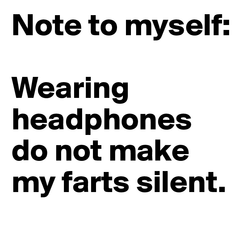 Note to myself:   Wearing headphones  do not make my farts silent.