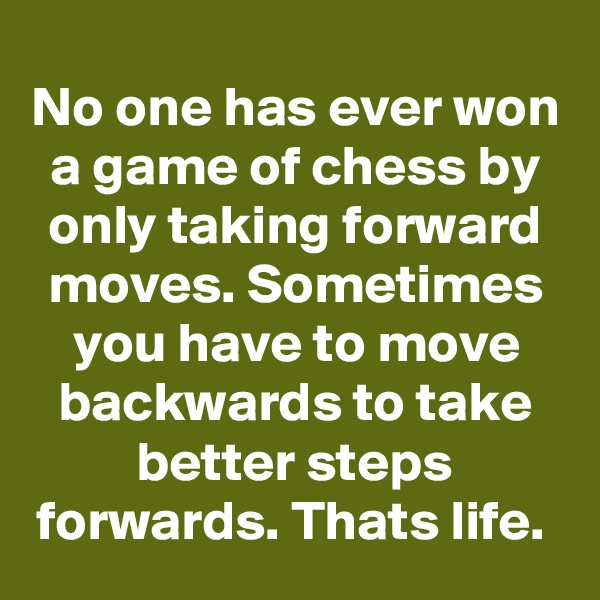 No one has ever won a game of chess by only taking forward moves. Sometimes you have to move backwards to take better steps forwards. Thats life.