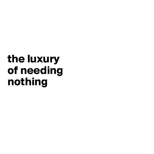 the luxury  of needing  nothing
