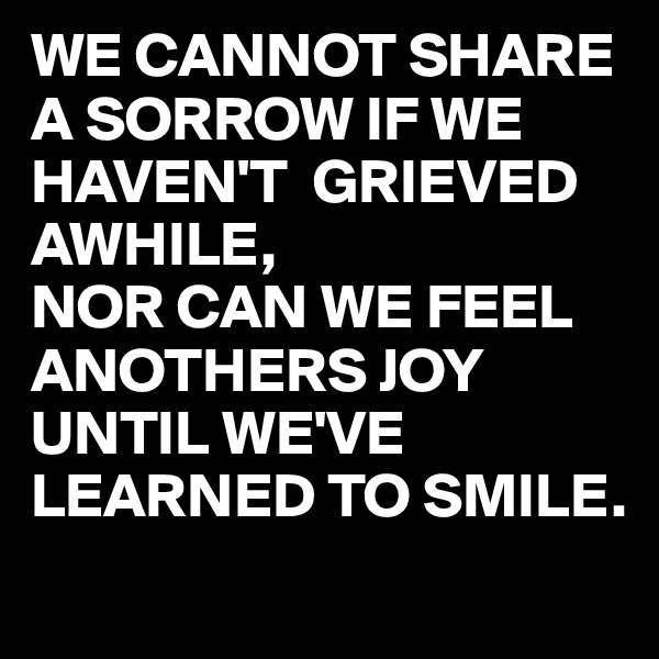 WE CANNOT SHARE A SORROW IF WE HAVEN'T  GRIEVED AWHILE, NOR CAN WE FEEL ANOTHERS JOY  UNTIL WE'VE LEARNED TO SMILE.