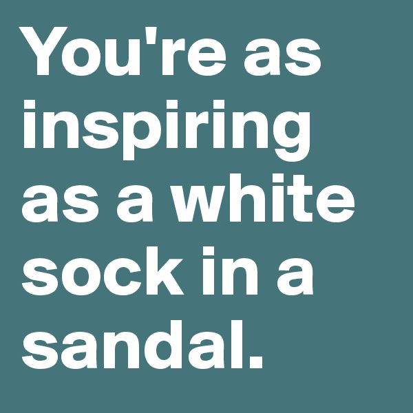 You're as inspiring as a white sock in a sandal.