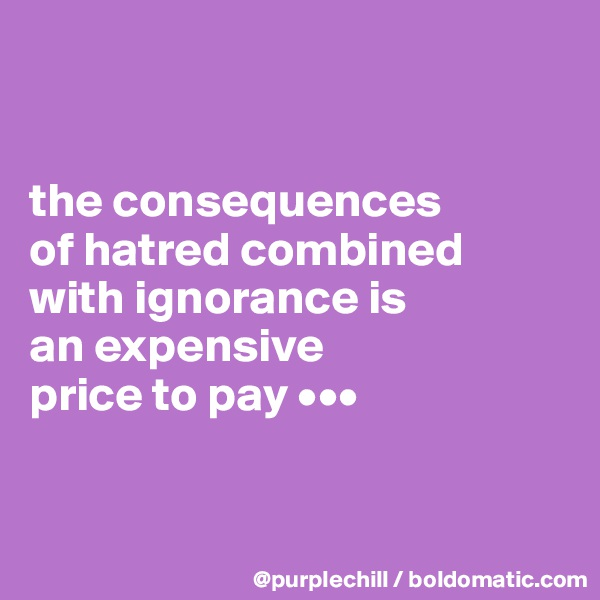 the consequences  of hatred combined  with ignorance is  an expensive  price to pay •••