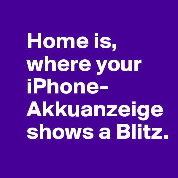 Home is,      where your      iPhone-     Akkuanzeige      shows a Blitz.