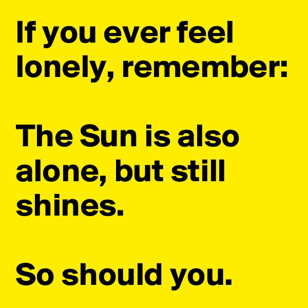 If you ever feel lonely, remember:  The Sun is also alone, but still shines.   So should you.