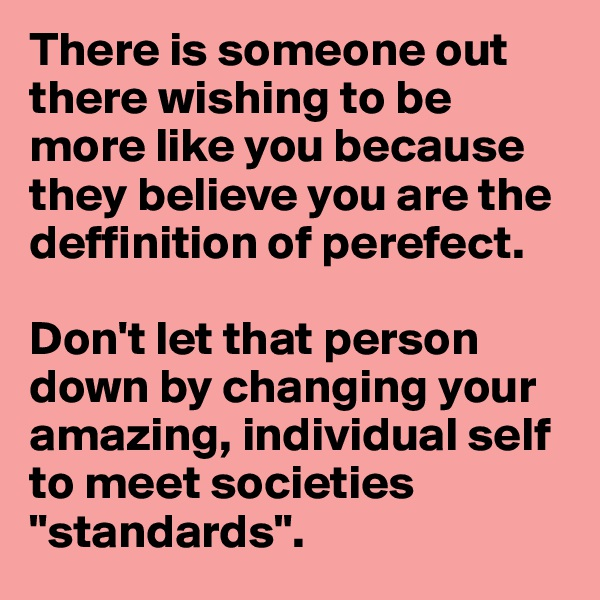 """There is someone out there wishing to be more like you because they believe you are the deffinition of perefect.  Don't let that person down by changing your amazing, individual self to meet societies """"standards""""."""