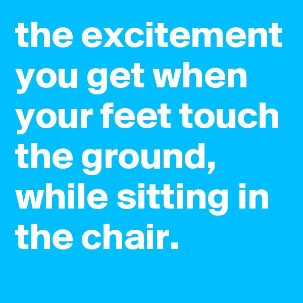 the excitement you get when your feet touch the ground, while sitting in the chair.