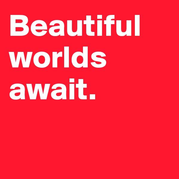 Beautiful worlds await.