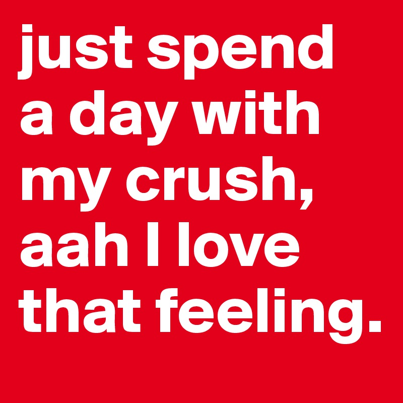 just spend a day with my crush, aah I love that feeling.