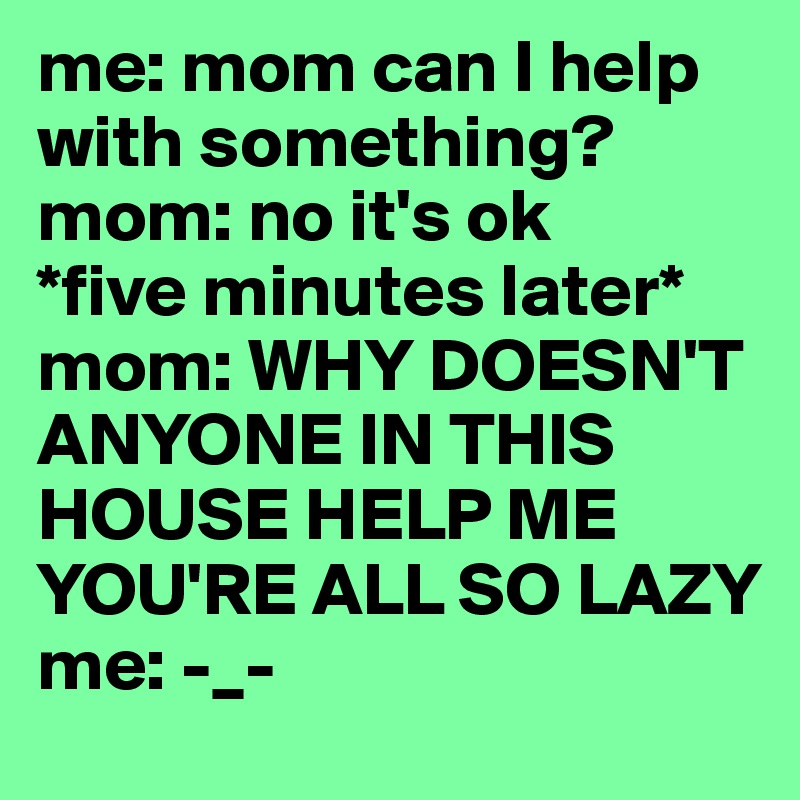 me: mom can I help with something? mom: no it's ok *five minutes later* mom: WHY DOESN'T ANYONE IN THIS HOUSE HELP ME YOU'RE ALL SO LAZY me: -_-
