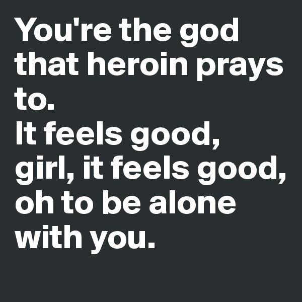 You're the god that heroin prays to.  It feels good, girl, it feels good,  oh to be alone with you.
