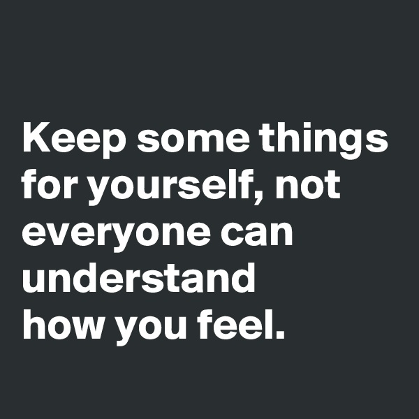 Keep some things for yourself, not everyone can understand how you feel.