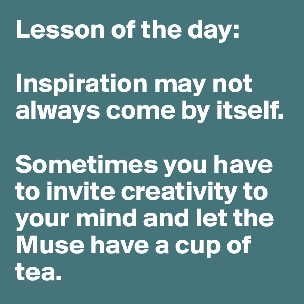Lesson of the day:  Inspiration may not always come by itself.   Sometimes you have to invite creativity to your mind and let the Muse have a cup of tea.
