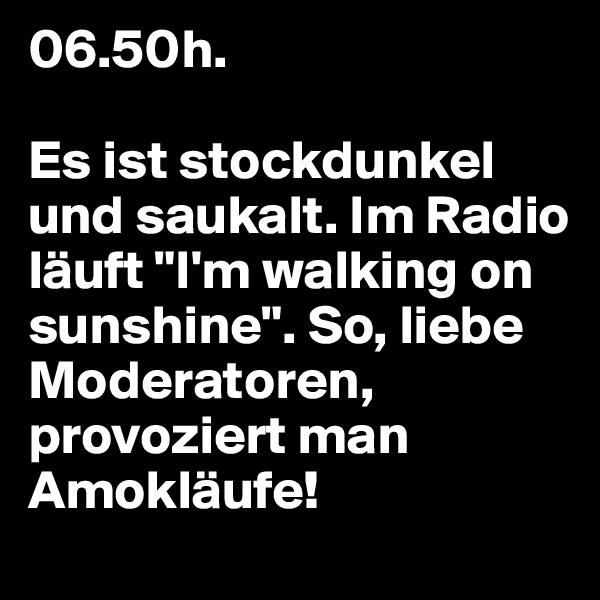 """06.50h.   Es ist stockdunkel und saukalt. Im Radio läuft """"I'm walking on sunshine"""". So, liebe Moderatoren, provoziert man Amokläufe!"""