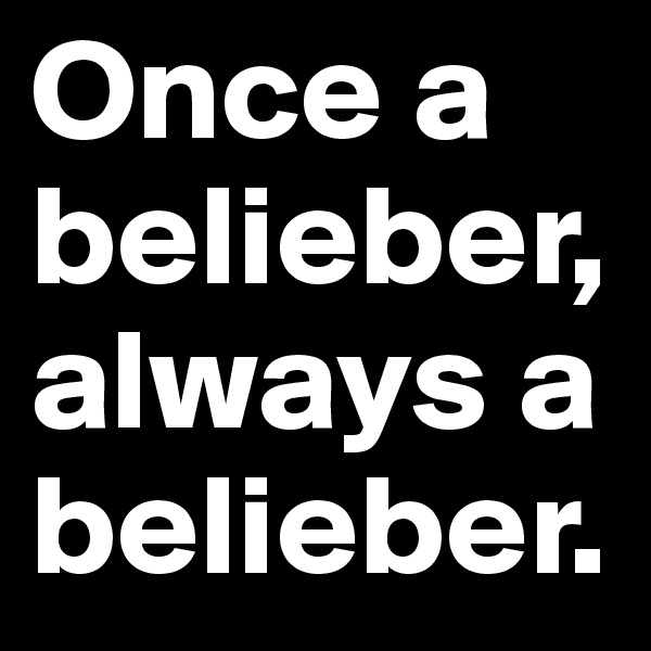 Once a belieber, always a belieber.