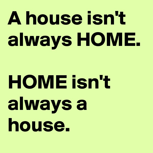 A house isn't always HOME.  HOME isn't always a house.