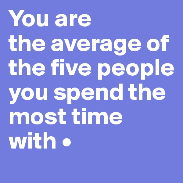 You are  the average of the five people you spend the most time with •
