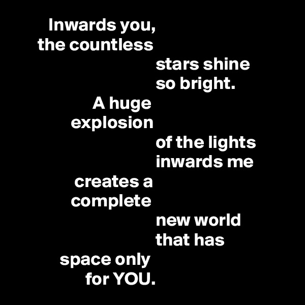 Inwards you,       the countless                                        stars shine                                       so bright.                      A huge                 explosion                                       of the lights                                       inwards me                  creates a                 complete                                       new world                                       that has              space only                    for YOU.