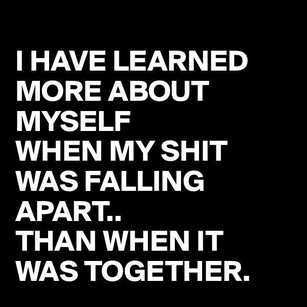 I HAVE LEARNED MORE ABOUT MYSELF  WHEN MY SHIT WAS FALLING APART..  THAN WHEN IT WAS TOGETHER.