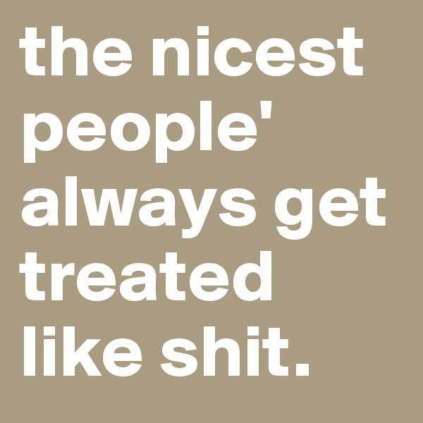 the nicest people' always get treated like shit.
