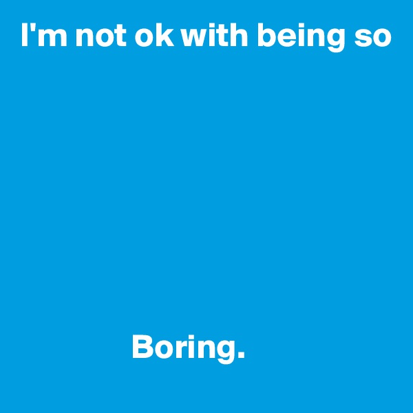 I'm not ok with being so                         Boring.