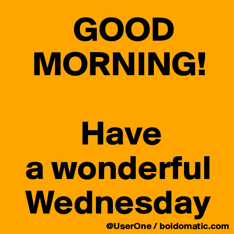 GOOD    MORNING!            Have   a wonderful    Wednesday