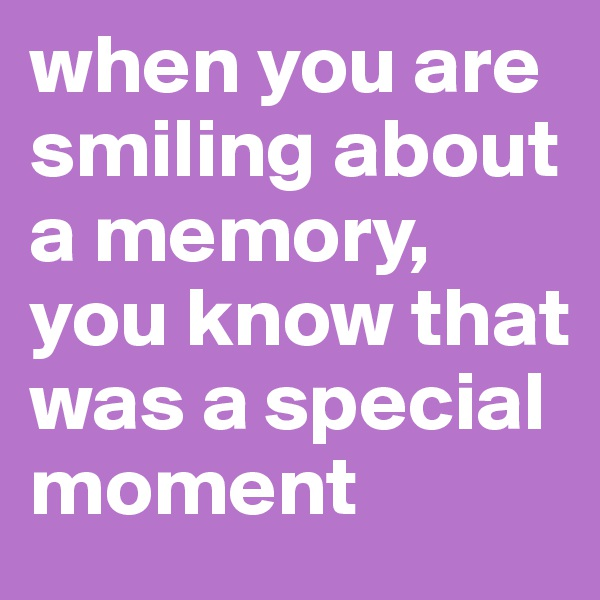 when you are smiling about a memory, you know that was a special moment
