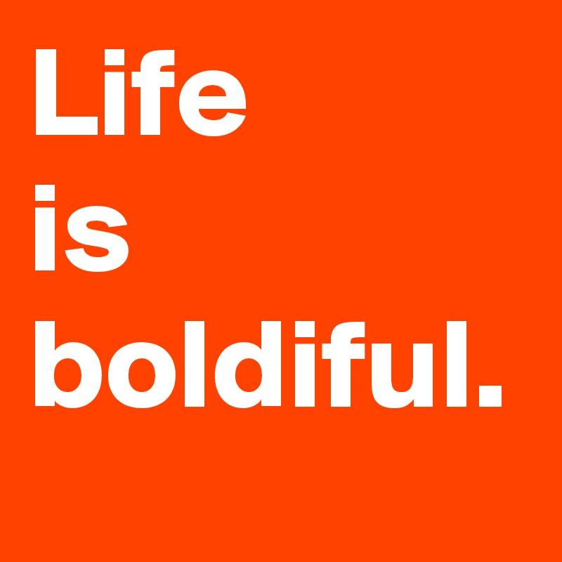 Life  is boldiful.