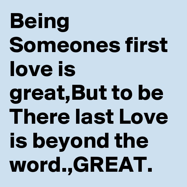 Being Someones first love is great,But to be There last Love is beyond the word.,GREAT.