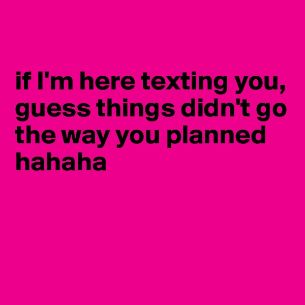if I'm here texting you, guess things didn't go the way you planned hahaha