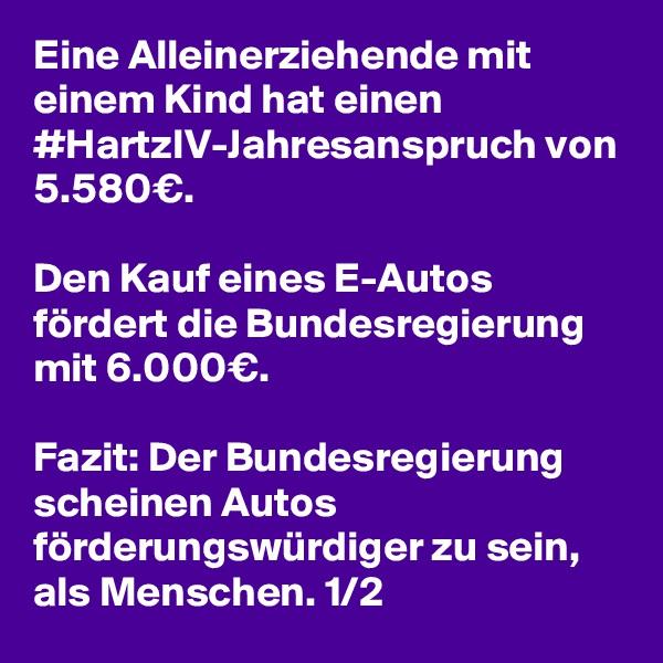 Eine Alleinerziehende mit einem Kind hat einen #HartzIV-Jahresanspruch von 5.580€.  Den Kauf eines E-Autos fördert die Bundesregierung mit 6.000€.  Fazit: Der Bundesregierung scheinen Autos förderungswürdiger zu sein, als Menschen. 1/2
