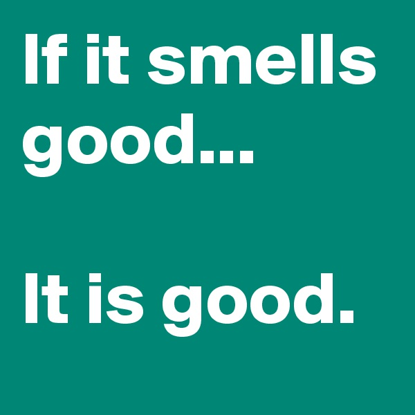 If it smells good...  It is good.